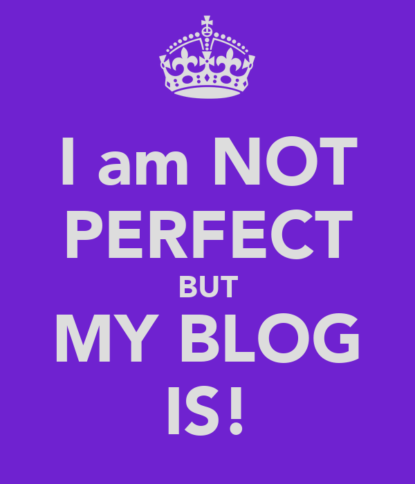 I am NOT PERFECT BUT MY BLOG IS!