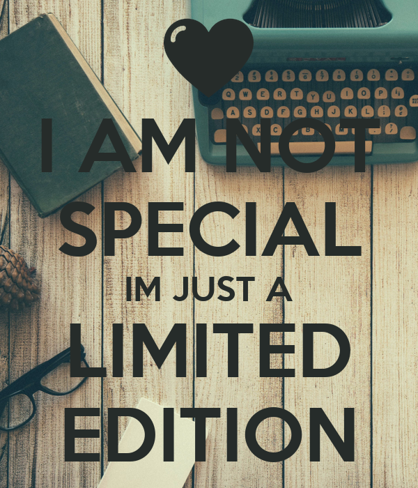 I AM NOT SPECIAL IM JUST A LIMITED EDITION