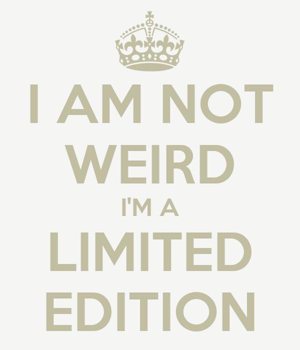 I AM NOT WEIRD I'M A LIMITED EDITION