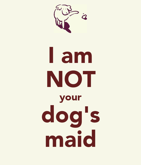 I am NOT your dog's maid