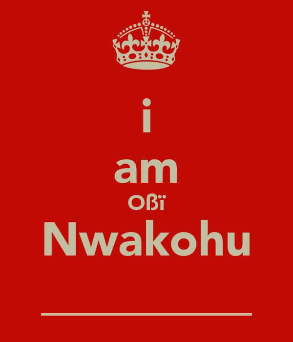 i am Oßï Nwakohu _________