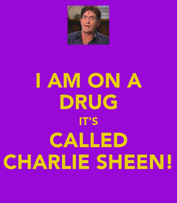 I AM ON A DRUG IT'S CALLED CHARLIE SHEEN!