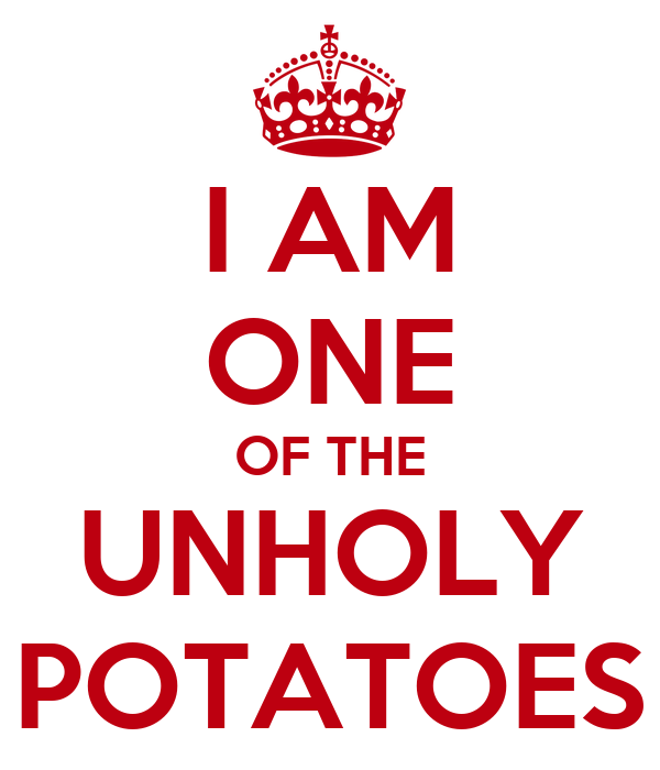I AM ONE OF THE UNHOLY POTATOES