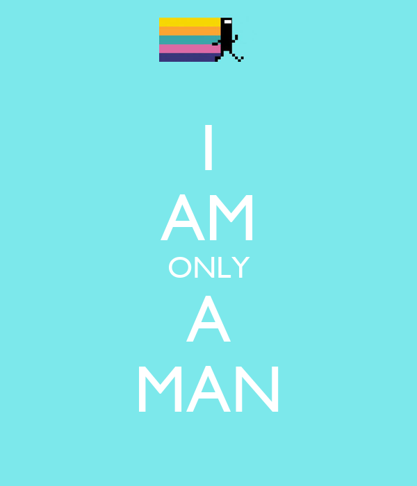 I AM ONLY A MAN