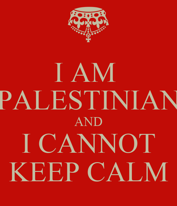 I AM  PALESTINIAN AND I CANNOT KEEP CALM
