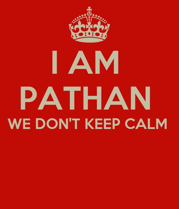 I AM  PATHAN  WE DON'T KEEP CALM