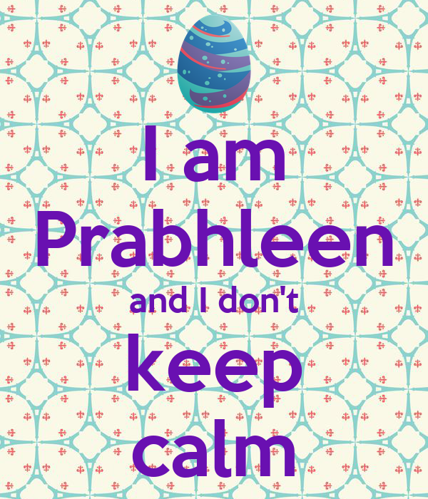 I am Prabhleen and I don't keep calm