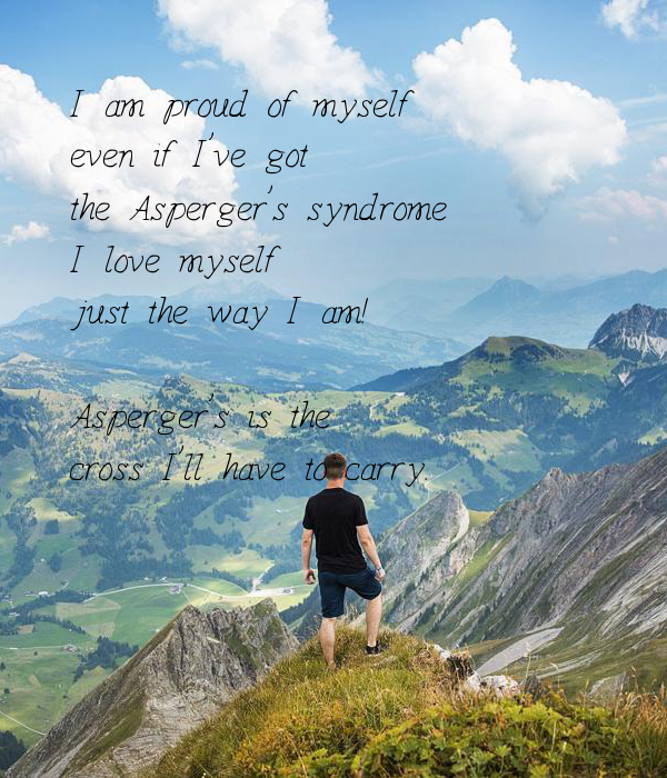 I am proud of myself even if I've got the Asperger's syndrome I love myself just the way I am!  Asperger's is the  cross I'll have to carry.