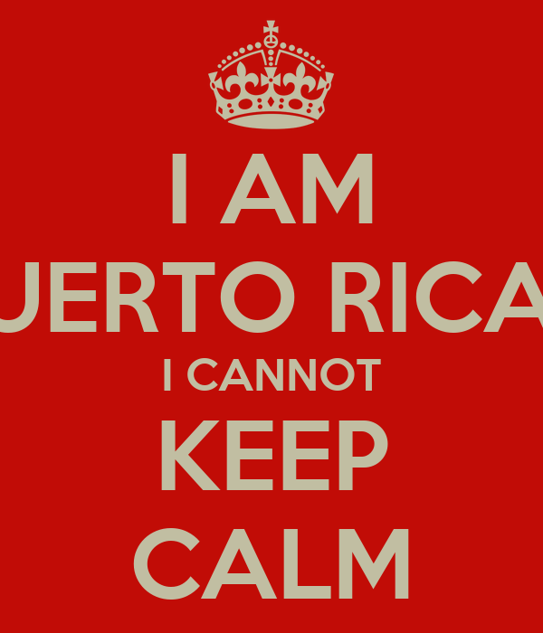 I AM PUERTO RICAN I CANNOT KEEP CALM