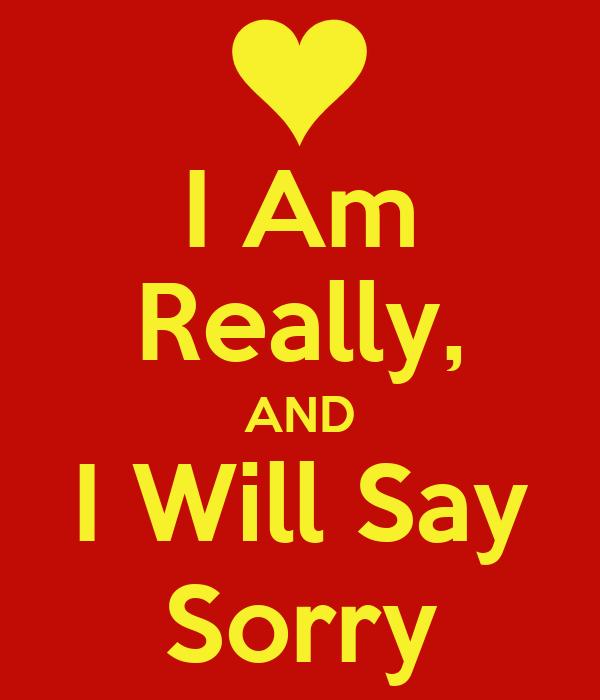 I Am Really, AND I Will Say Sorry