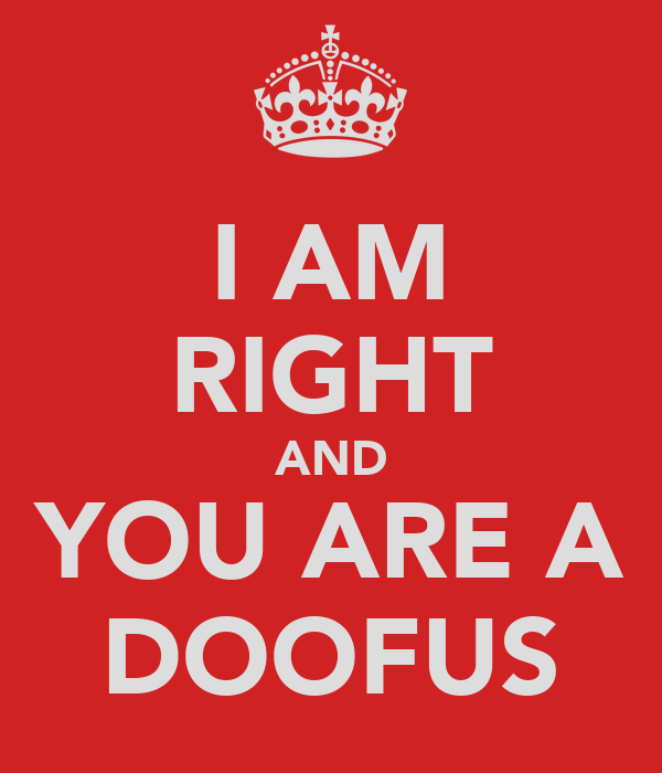 I AM RIGHT AND YOU ARE A DOOFUS