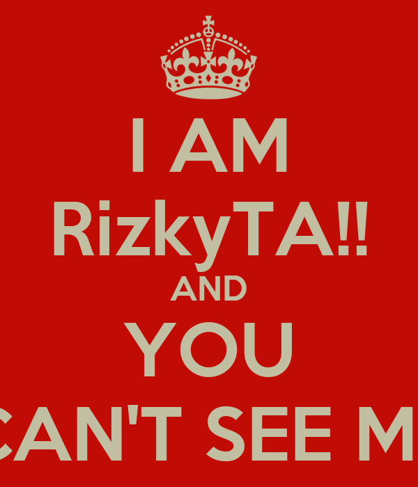 I AM RizkyTA!! AND YOU CAN'T SEE ME