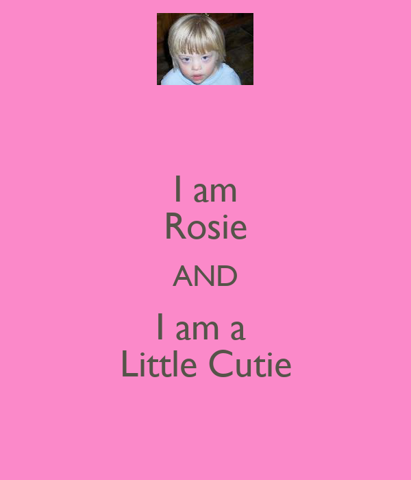 I am Rosie AND I am a  Little Cutie