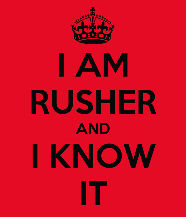 I AM RUSHER AND I KNOW IT