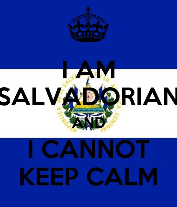I AM SALVADORIAN AND I CANNOT KEEP CALM