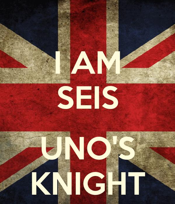 I AM SEIS  UNO'S KNIGHT