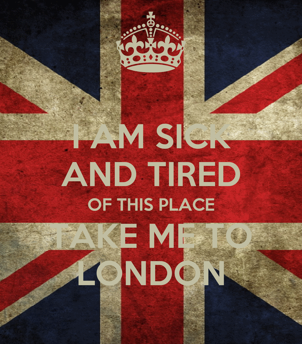 I AM SICK AND TIRED OF THIS PLACE TAKE ME TO LONDON