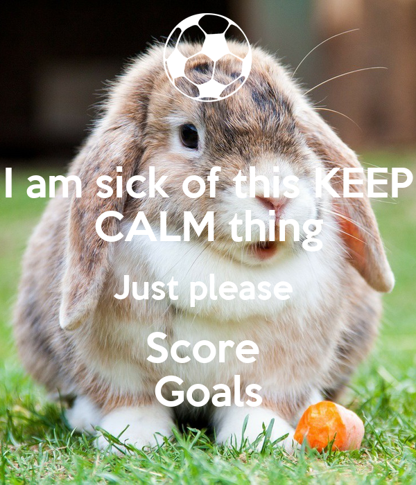 I am sick of this KEEP CALM thing Just please  Score  Goals
