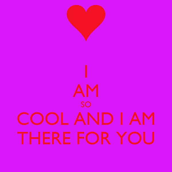 I AM SO COOL AND I AM  THERE FOR YOU