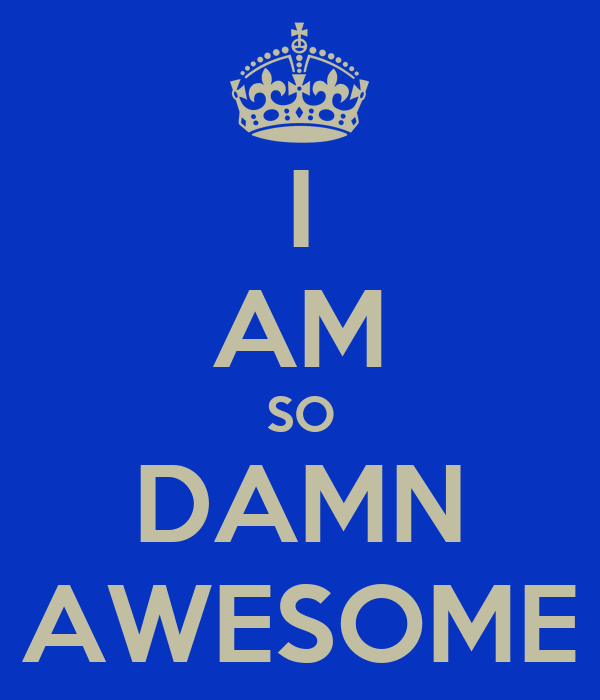 I AM SO DAMN AWESOME