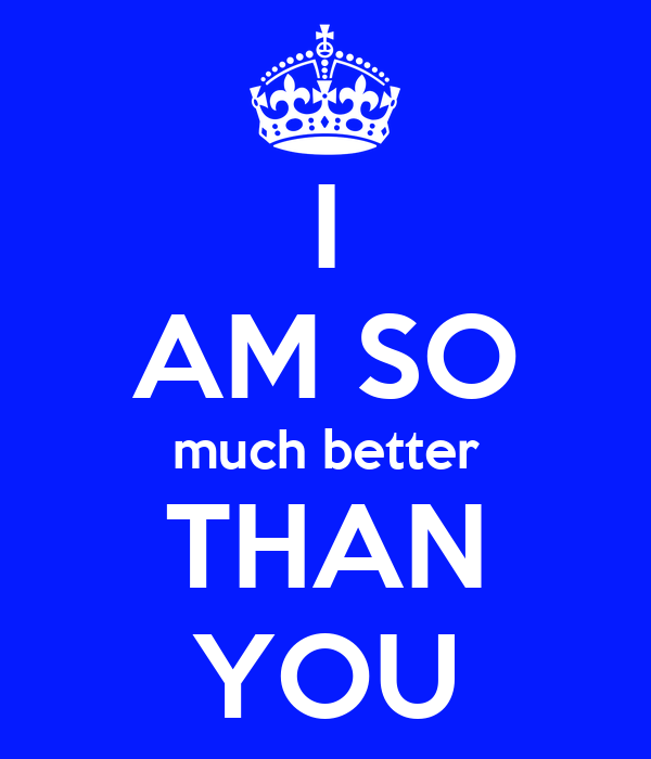 I AM SO much better THAN YOU