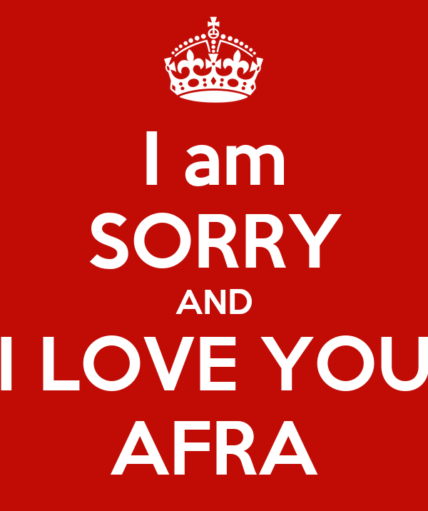 I am SORRY AND I LOVE YOU AFRA