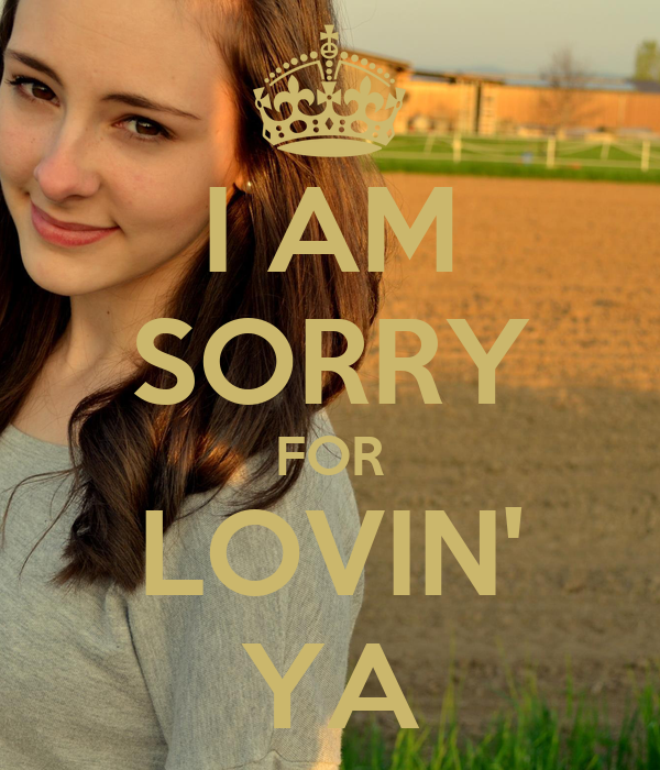 I AM SORRY FOR LOVIN' YA