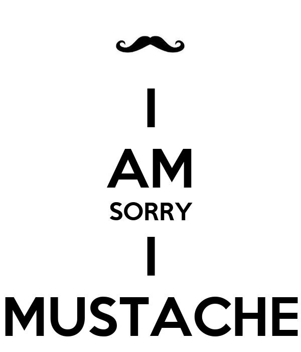 I AM SORRY I MUSTACHE