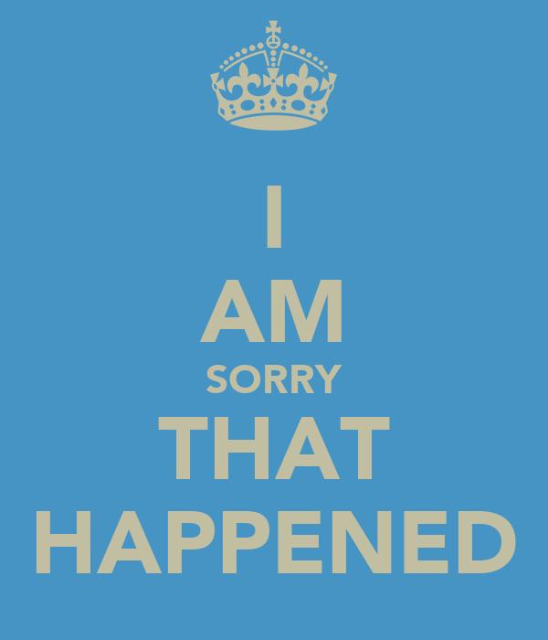 I AM SORRY THAT HAPPENED