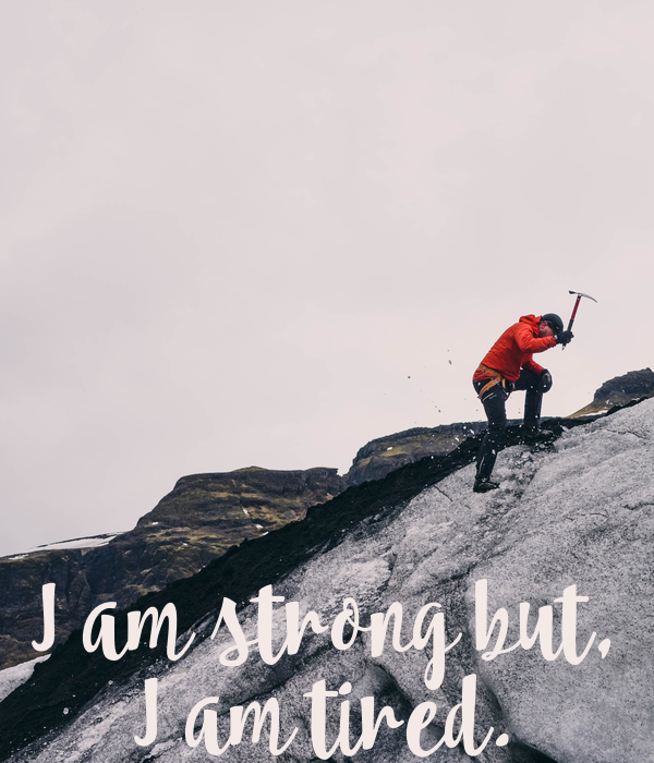 I am strong but, I am tired.