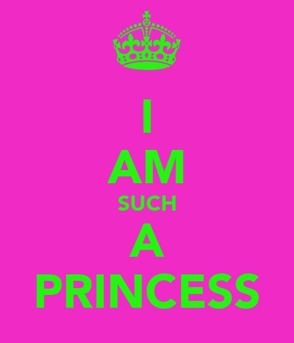 I AM SUCH A PRINCESS