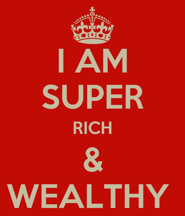 I AM SUPER RICH & WEALTHY