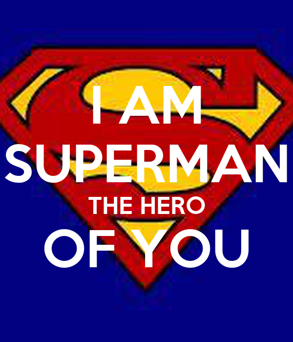I AM SUPERMAN THE HERO OF YOU