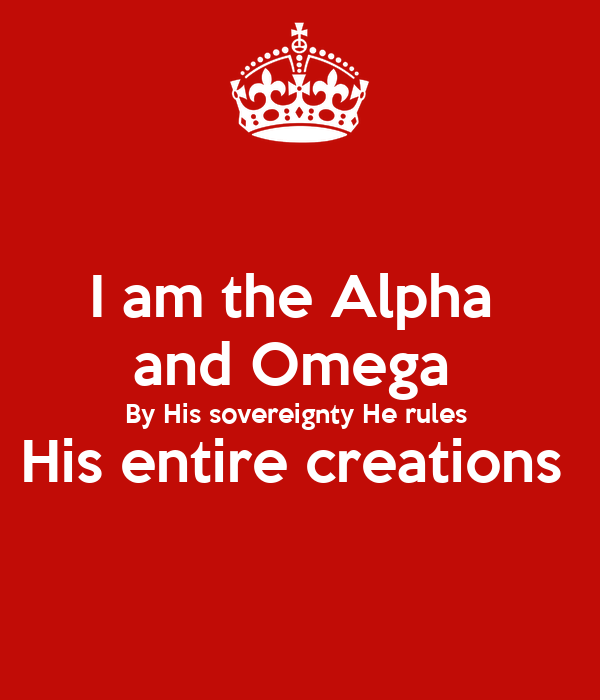 I am the Alpha  and Omega  By His sovereignty He rules  His entire creations