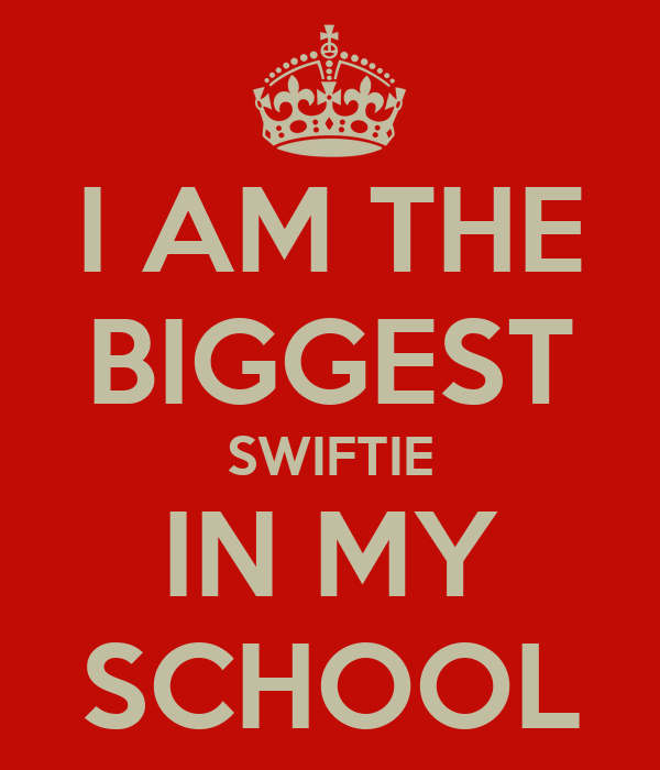 I AM THE BIGGEST SWIFTIE IN MY SCHOOL