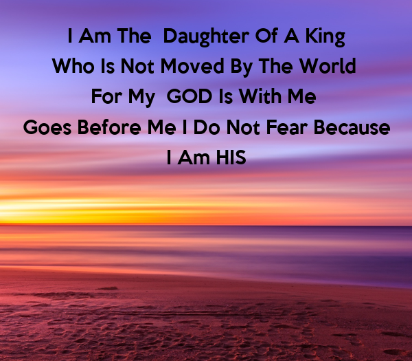 I Am The  Daughter Of A King Who Is Not Moved By The World  For My  GOD Is With Me  Goes Before Me I Do Not Fear Because I Am