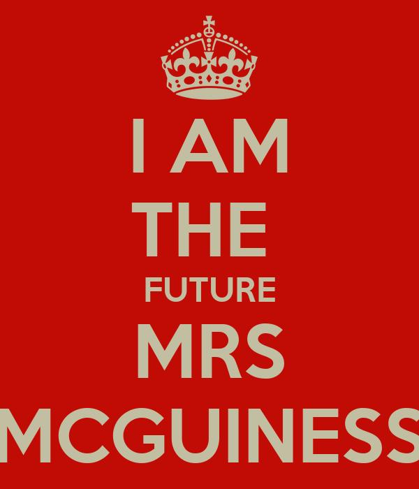I AM THE  FUTURE MRS MCGUINESS