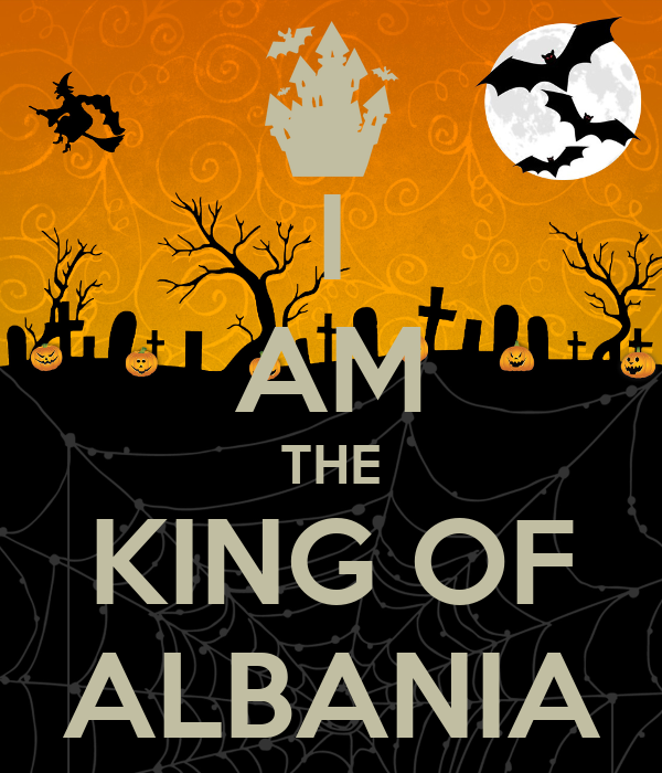 I AM THE KING OF ALBANIA