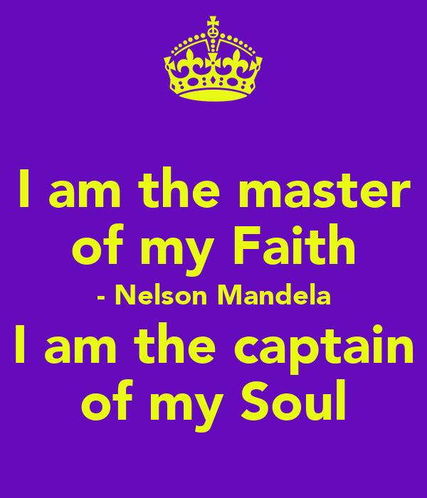 I am the master of my Faith - Nelson Mandela I am the captain of my Soul