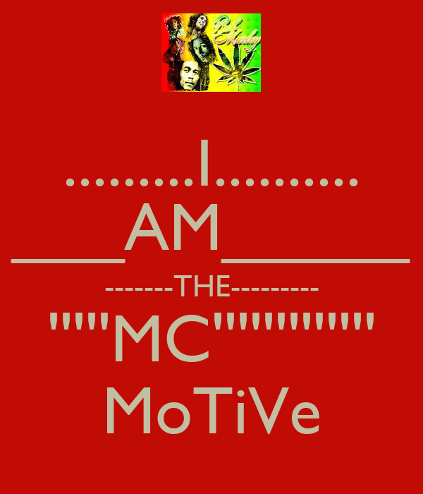 .........I.......... ___AM_____ -------THE--------- '''''MC''''''''''''' MoTiVe