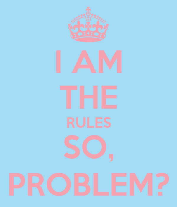I AM THE RULES SO, PROBLEM?