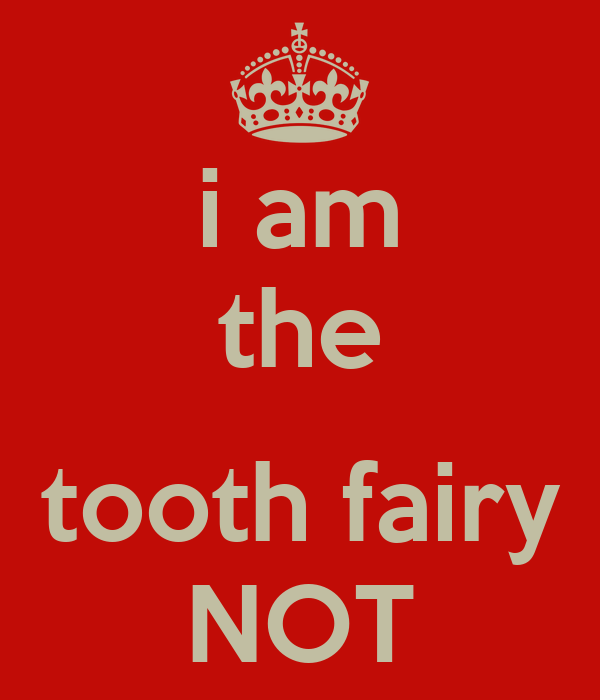 i am the  tooth fairy NOT