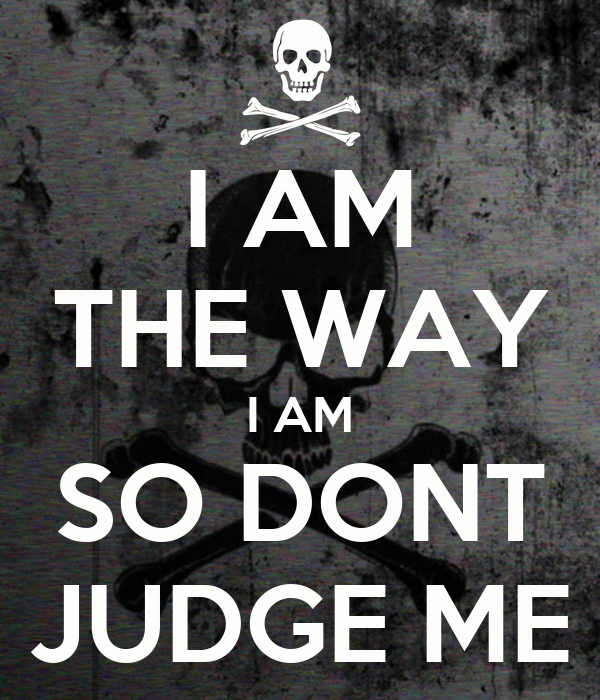 I AM THE WAY I AM SO DONT JUDGE ME