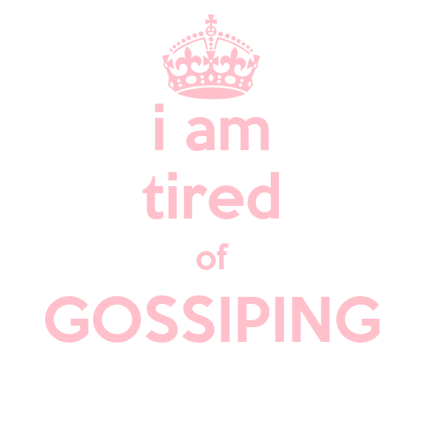 i am tired of GOSSIPING