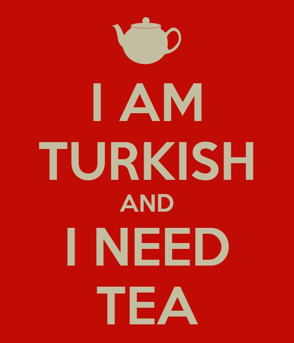 I AM TURKISH AND I NEED TEA