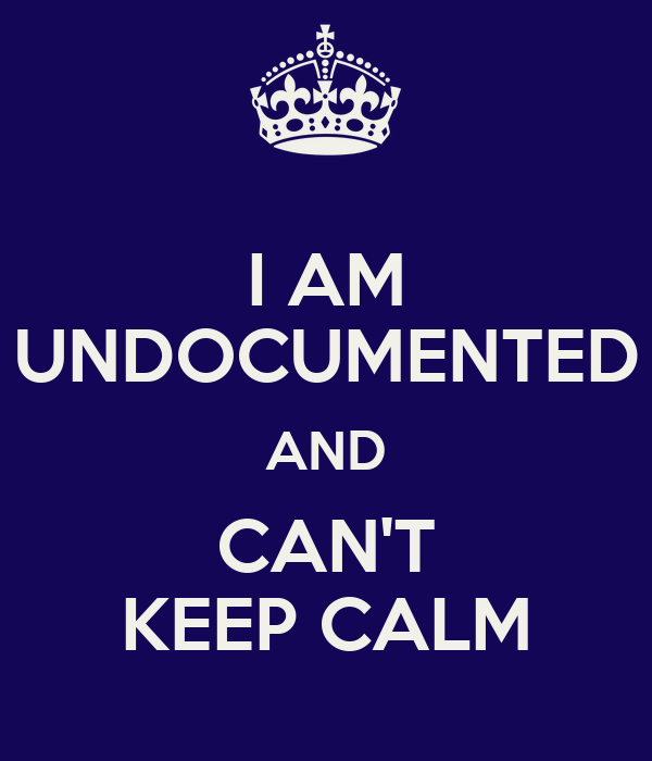 I AM UNDOCUMENTED AND CAN'T KEEP CALM