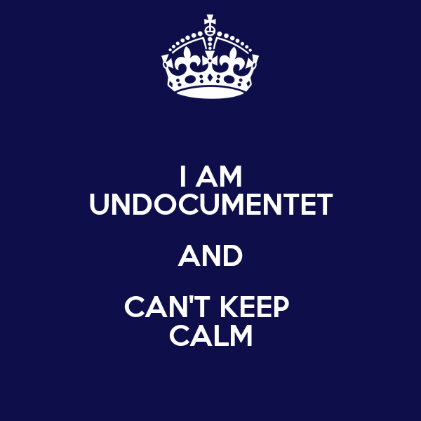 I AM UNDOCUMENTET AND CAN'T KEEP  CALM