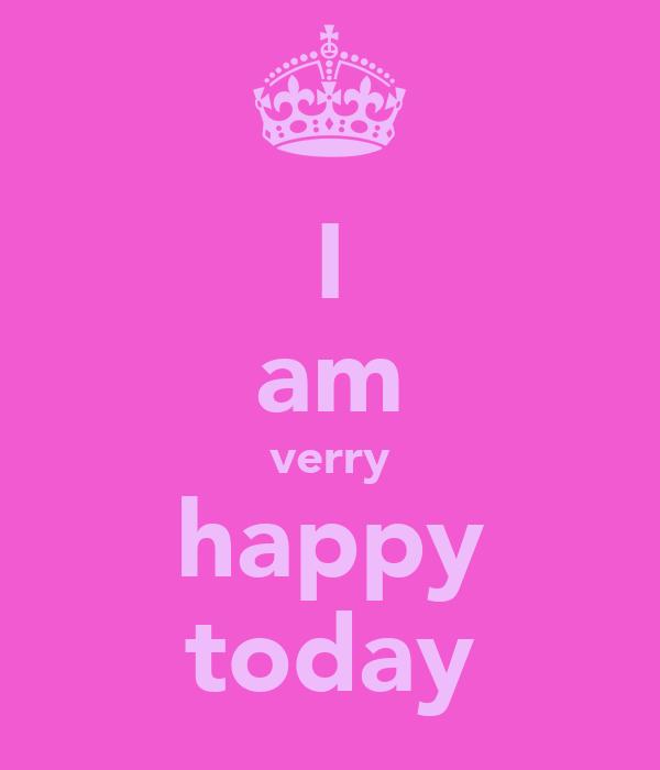 I am verry happy today