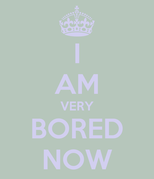 I AM VERY BORED NOW