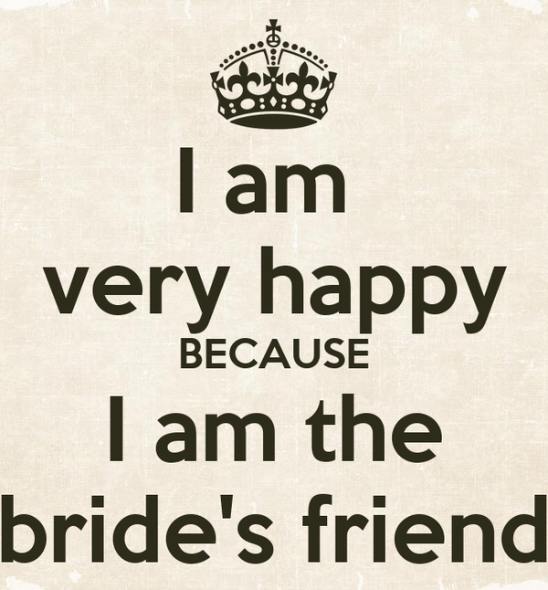 I Am Very Happy Because I Am The Brides Friend Poster